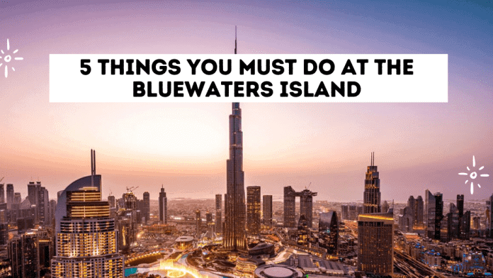 5 Things You Must Do At The Bluewaters Island